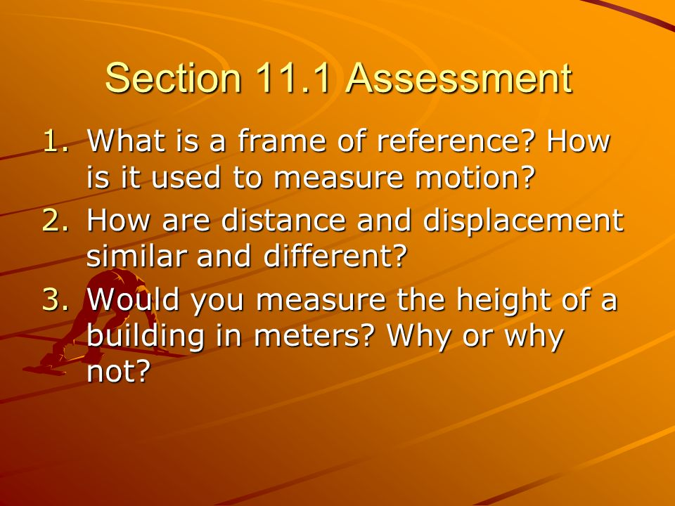 Section 11.1 Assessment What is a frame of reference How is it used to measure motion How are distance and displacement similar and different