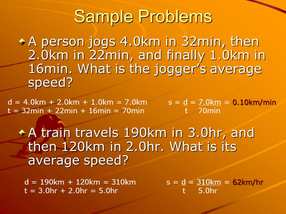 Sample Problems A person jogs 4.0km in 32min, then 2.0km in 22min, and finally 1.0km in 16min. What is the jogger's average speed