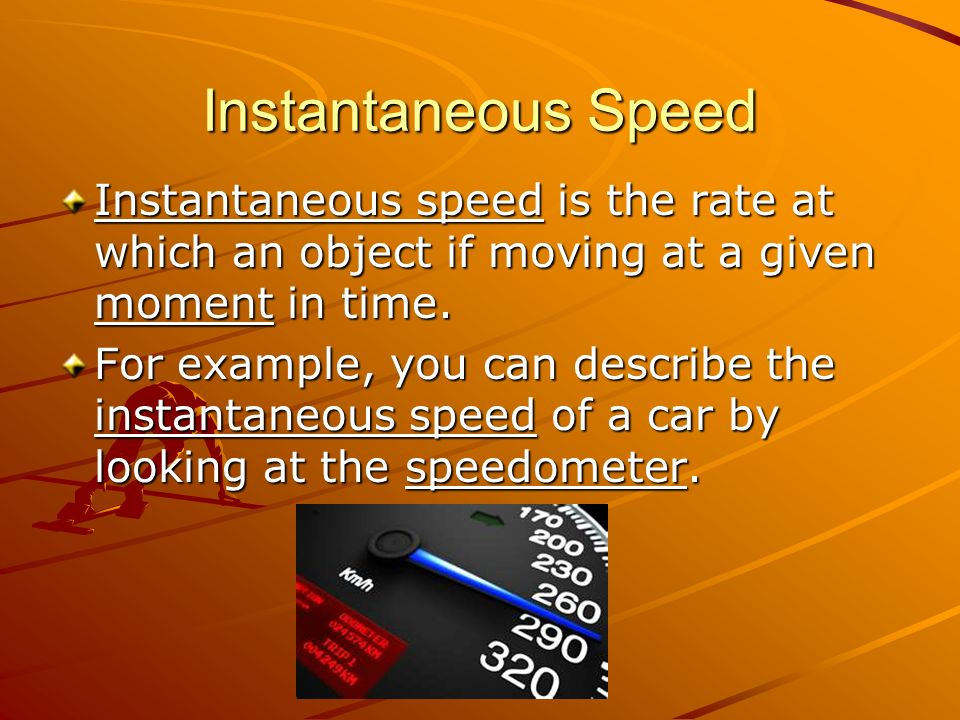 Instantaneous Speed Instantaneous speed is the rate at which an object if moving at a given moment in time.