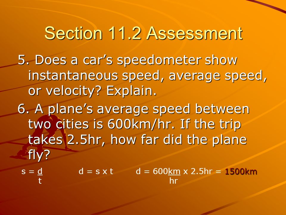 Section 11.2 Assessment 5. Does a car's speedometer show instantaneous speed, average speed, or velocity Explain.