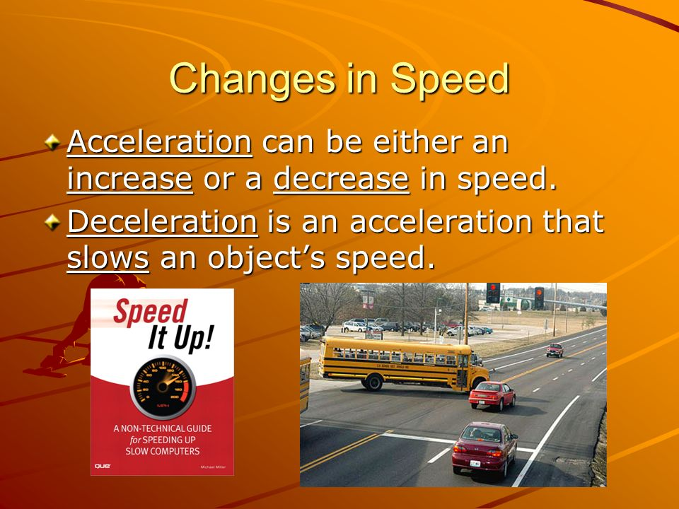 Changes in Speed Acceleration can be either an increase or a decrease in speed.