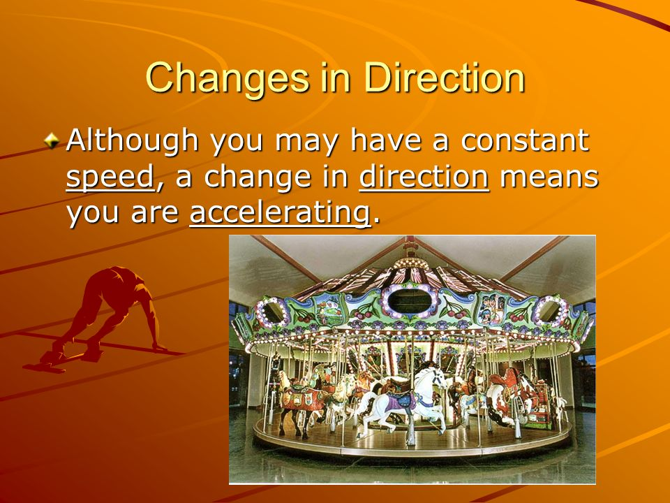 Changes in Direction Although you may have a constant speed, a change in direction means you are accelerating.