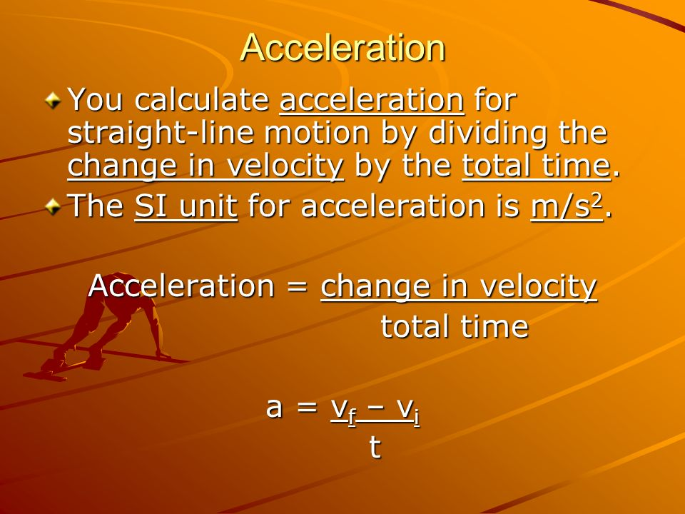 Acceleration = change in velocity