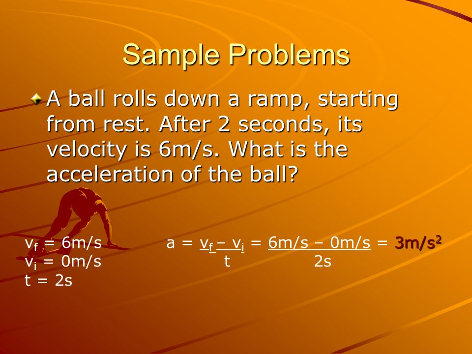 Sample Problems A ball rolls down a ramp, starting from rest. After 2 seconds, its velocity is 6m/s. What is the acceleration of the ball