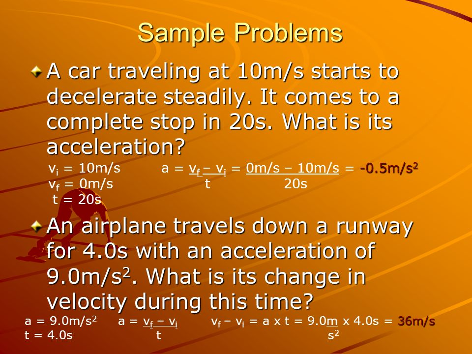 Sample Problems A car traveling at 10m/s starts to decelerate steadily. It comes to a complete stop in 20s. What is its acceleration