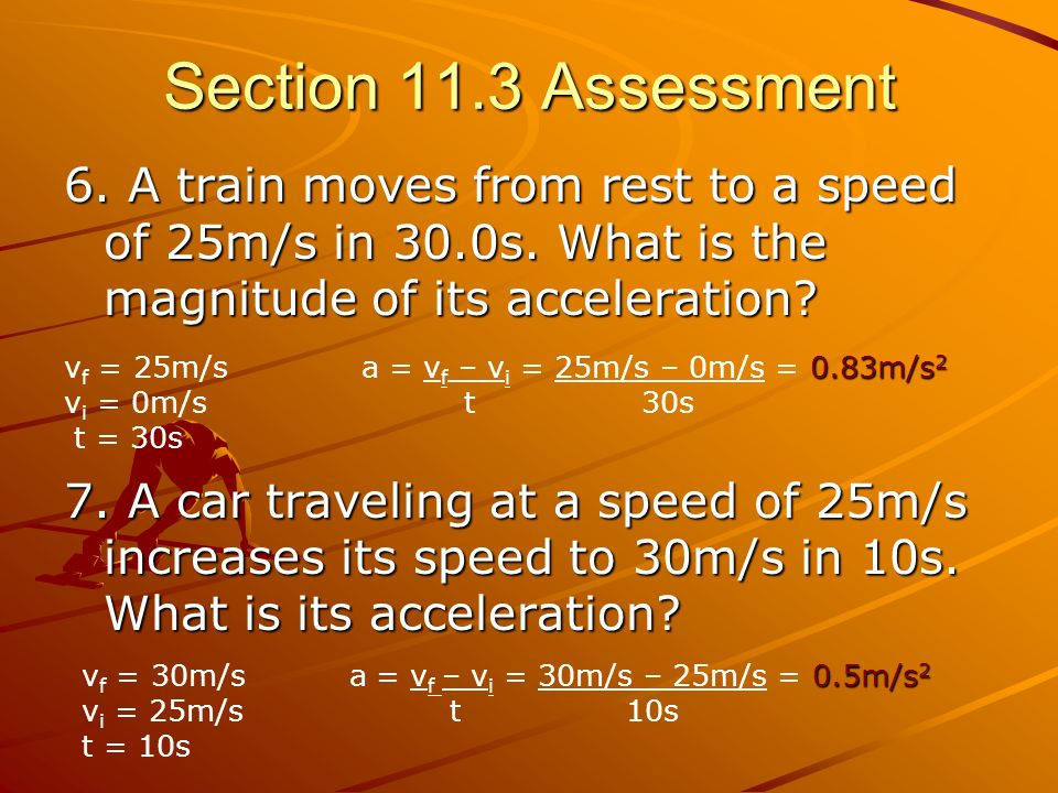 Section 11.3 Assessment 6. A train moves from rest to a speed of 25m/s in 30.0s. What is the magnitude of its acceleration