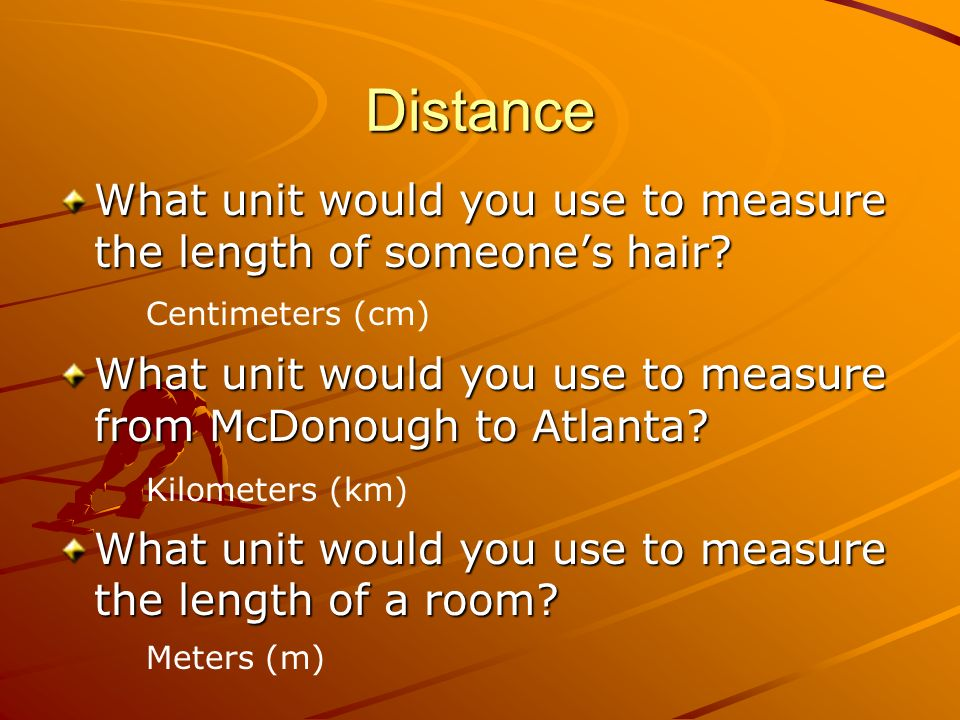 Distance What unit would you use to measure the length of someone's hair What unit would you use to measure from McDonough to Atlanta