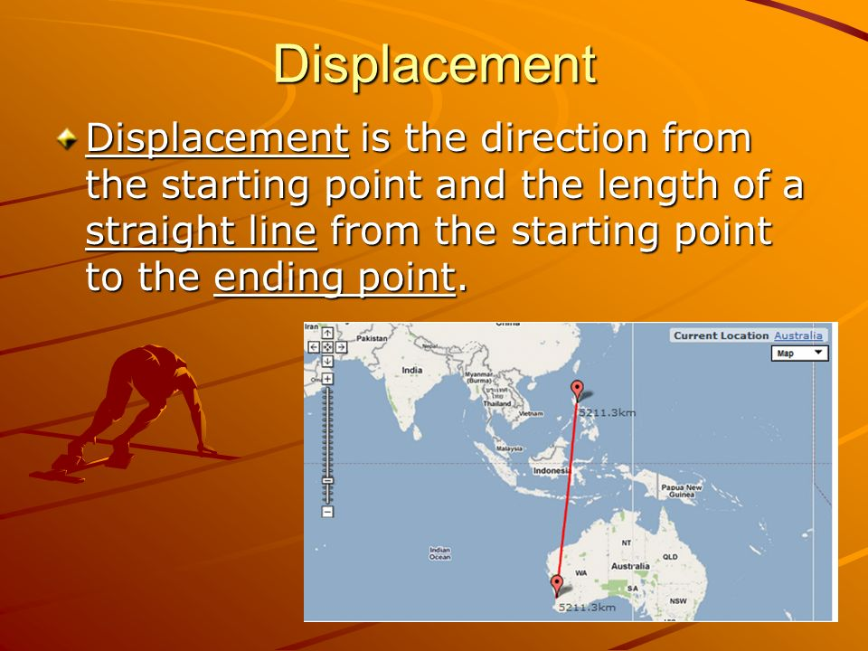 Displacement Displacement is the direction from the starting point and the length of a straight line from the starting point to the ending point.