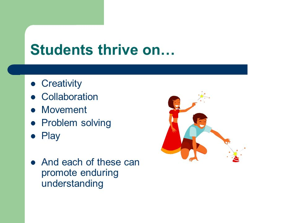 Students thrive on… Creativity Collaboration Movement Problem solving