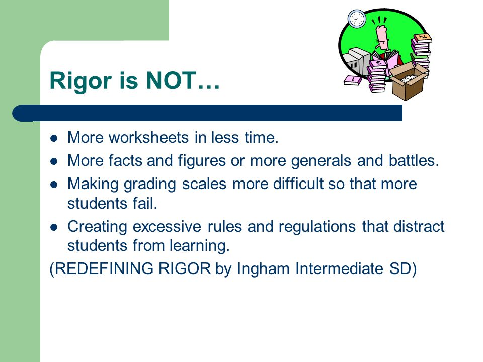 Rigor is NOT… More worksheets in less time.