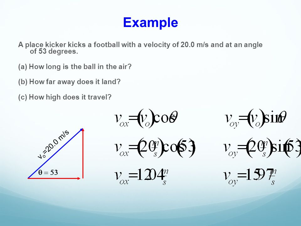 Example A place kicker kicks a football with a velocity of 20.0 m/s and at an angle of 53 degrees.