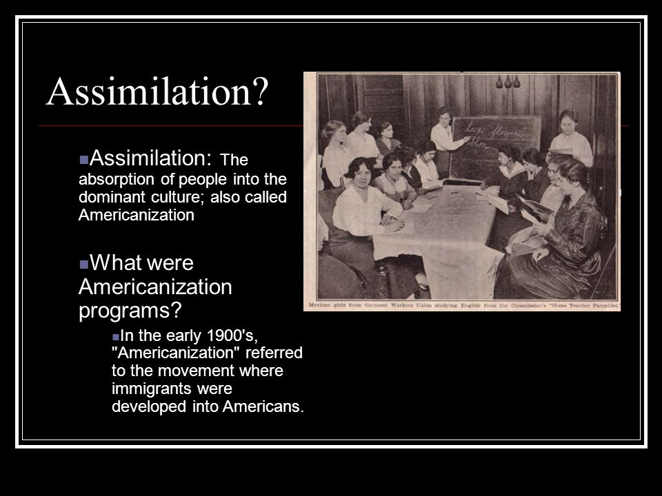 Assimilation Assimilation: The absorption of people into the dominant culture; also called Americanization.
