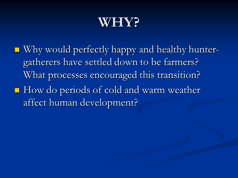 WHY Why would perfectly happy and healthy hunter-gatherers have settled down to be farmers What processes encouraged this transition