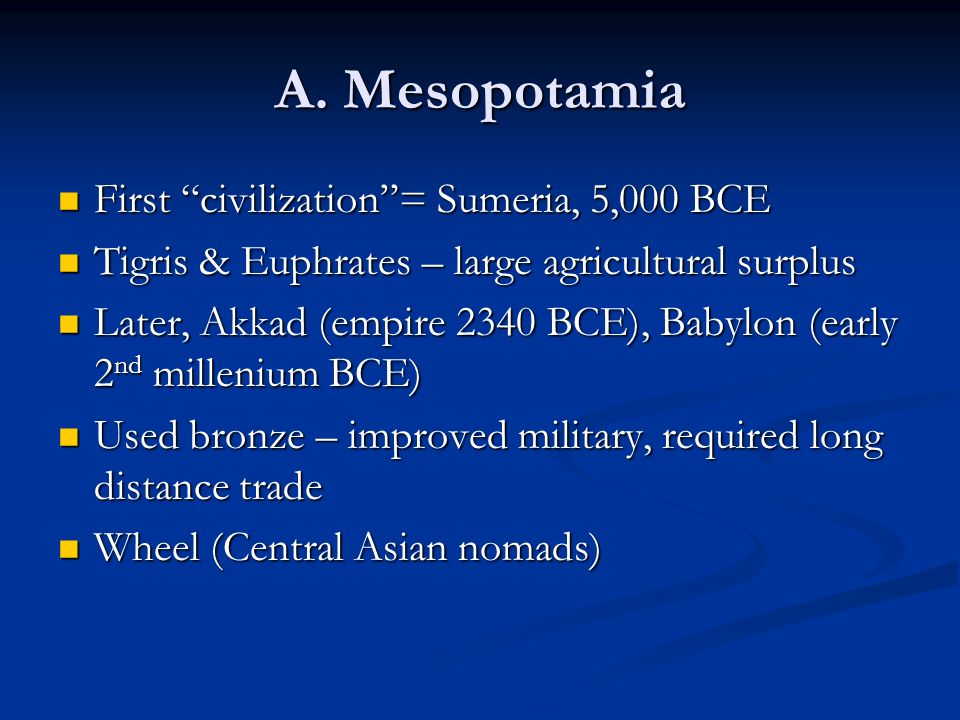 A. Mesopotamia First civilization = Sumeria, 5,000 BCE