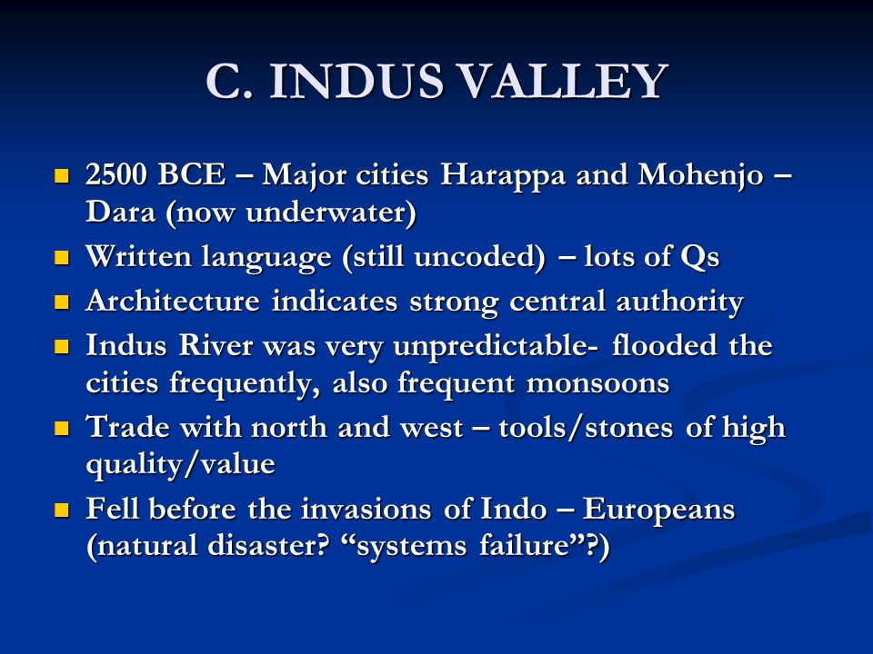 C. INDUS VALLEY 2500 BCE – Major cities Harappa and Mohenjo – Dara (now underwater) Written language (still uncoded) – lots of Qs.