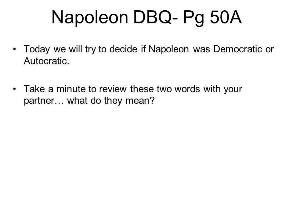 Napoleon DBQ- Pg 50A Today we will try to decide if Napoleon was Democratic or Autocratic.