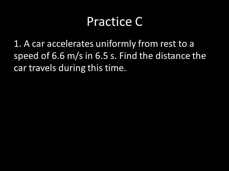 Practice C 1. A car accelerates uniformly from rest to a speed of 6.6 m/s in 6.5 s.