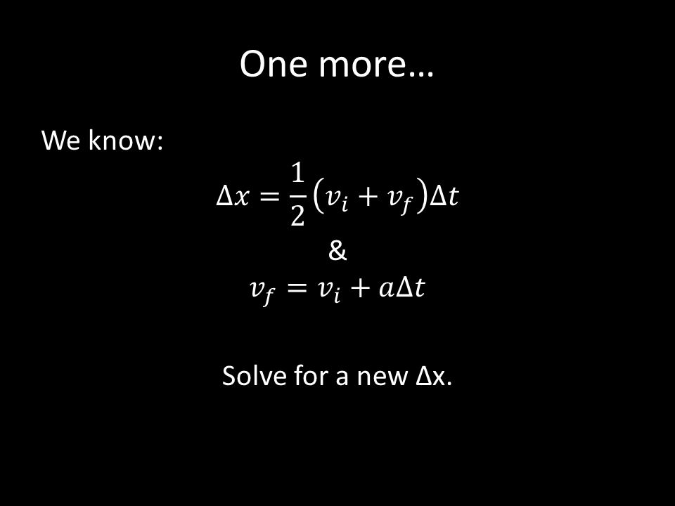One more… We know: ∆𝑥= 1 2 𝑣 𝑖 + 𝑣 𝑓 ∆𝑡 & 𝑣 𝑓 = 𝑣 𝑖 +𝑎∆𝑡 Solve for a new Δx.