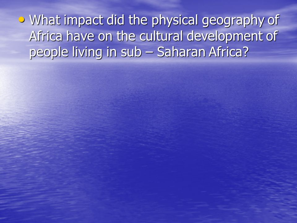 What impact did the physical geography of Africa have on the cultural development of people living in sub – Saharan Africa
