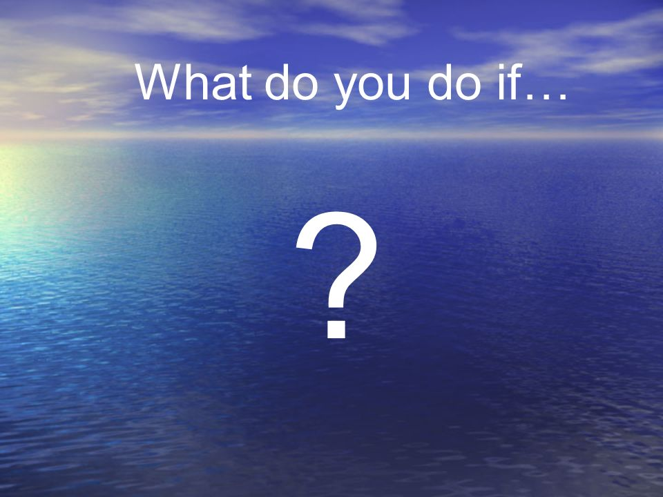 What do you do if…