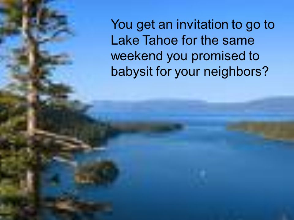 You get an invitation to go to Lake Tahoe for the same weekend you promised to babysit for your neighbors