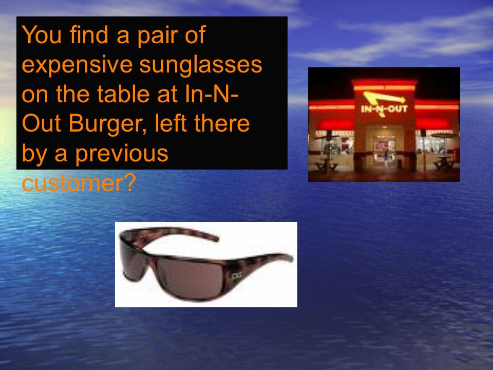 You find a pair of expensive sunglasses on the table at In-N- Out Burger, left there by a previous customer