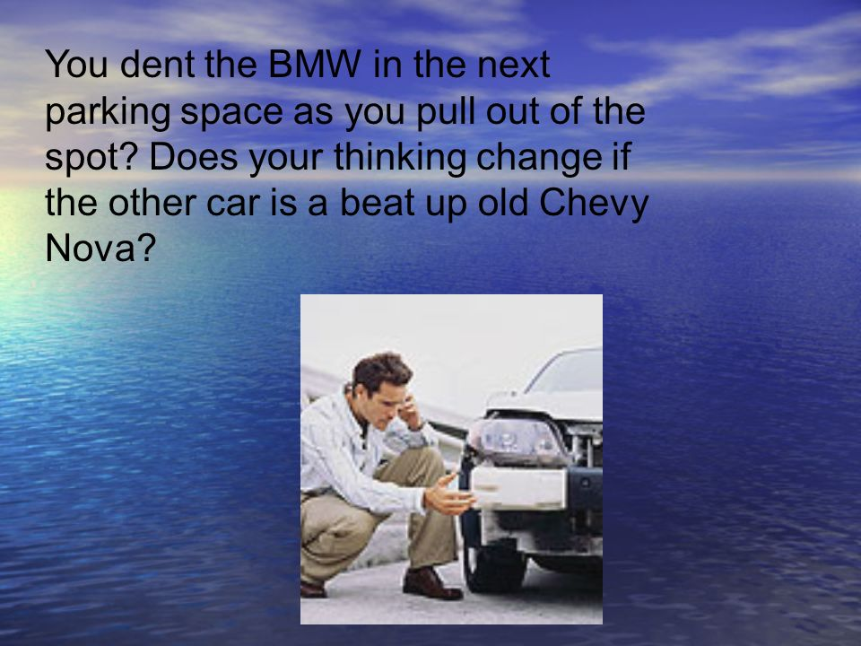 You dent the BMW in the next parking space as you pull out of the spot