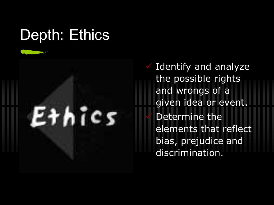 Depth: Ethics Identify and analyze the possible rights and wrongs of a given idea or event.