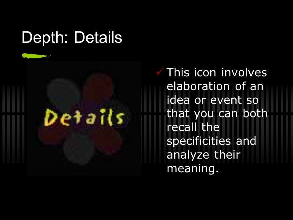Depth: Details This icon involves elaboration of an idea or event so that you can both recall the specificities and analyze their meaning.