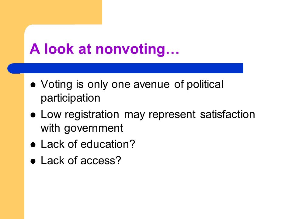 A look at nonvoting… Voting is only one avenue of political participation. Low registration may represent satisfaction with government.