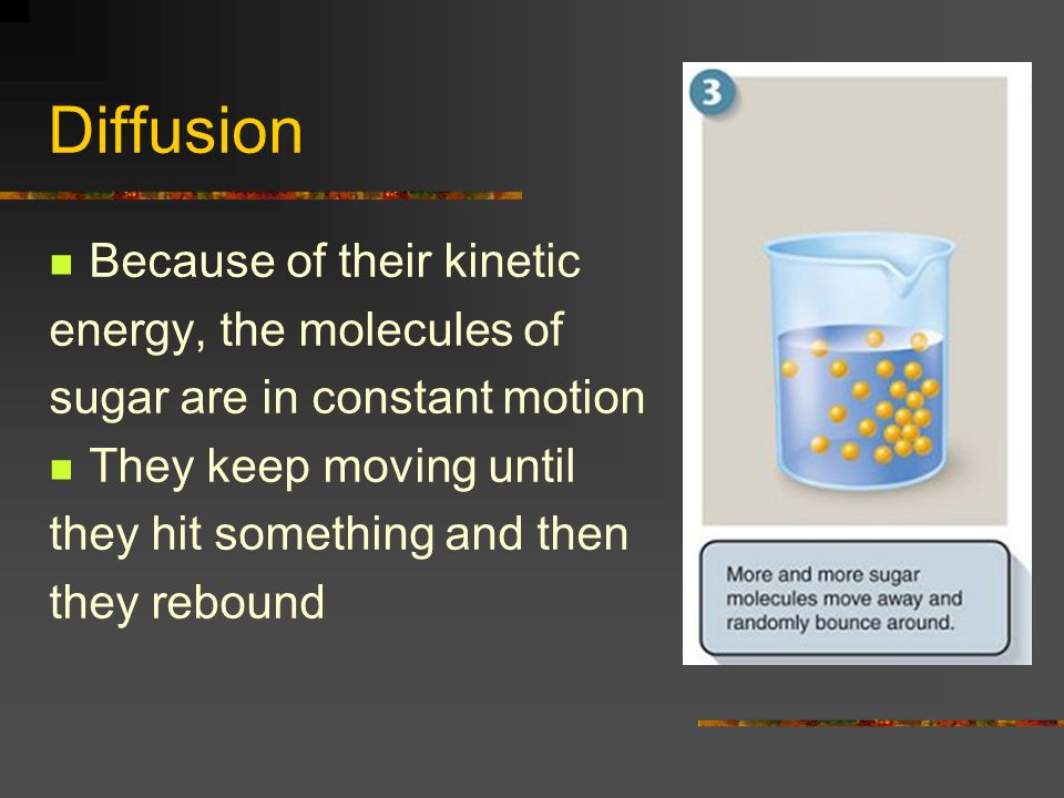 Diffusion Because of their kinetic energy, the molecules of