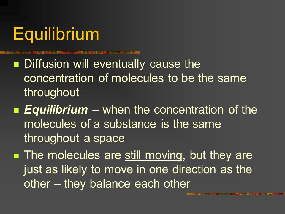 Equilibrium Diffusion will eventually cause the concentration of molecules to be the same throughout.