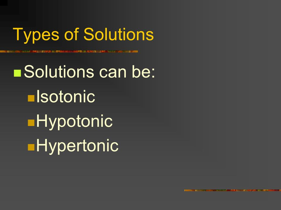 Types of Solutions Solutions can be: Isotonic Hypotonic Hypertonic