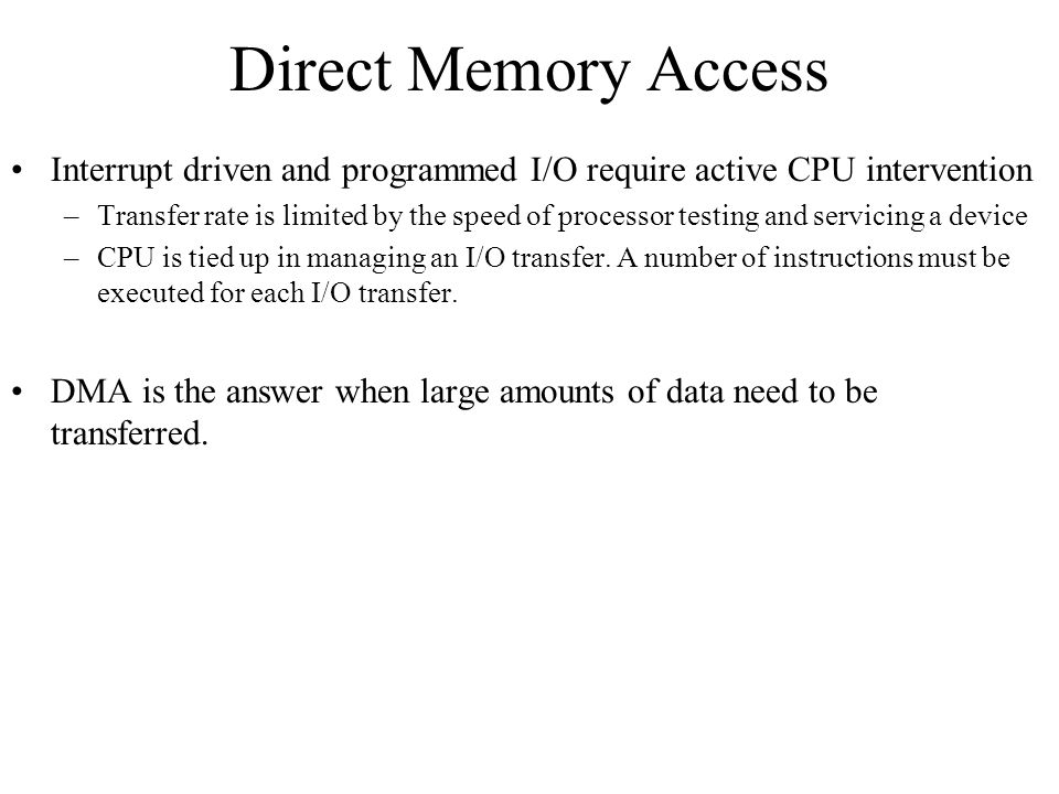 Direct Memory Access Interrupt driven and programmed I/O require active CPU intervention.