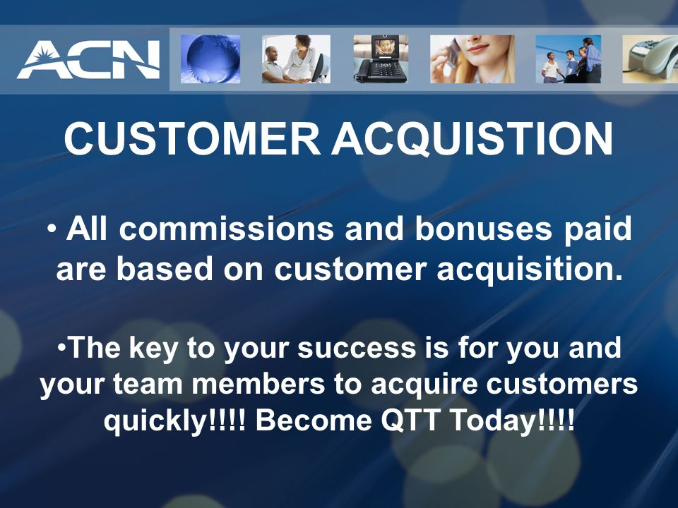 All commissions and bonuses paid are based on customer acquisition.