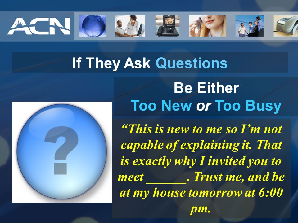 If They Ask Questions Be Either Too New or Too Busy