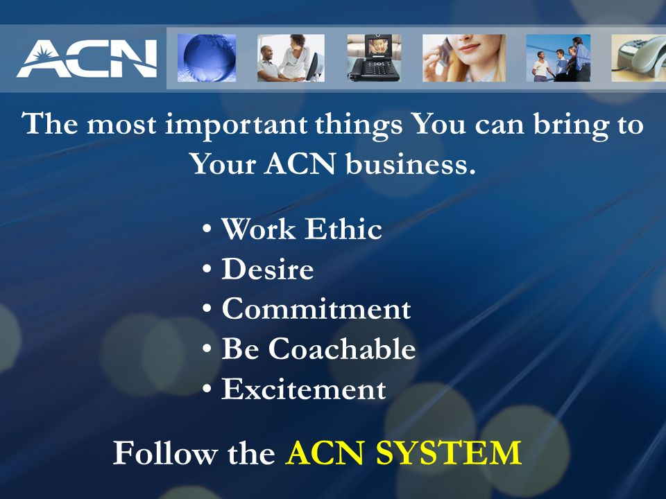 The most important things You can bring to Your ACN business.