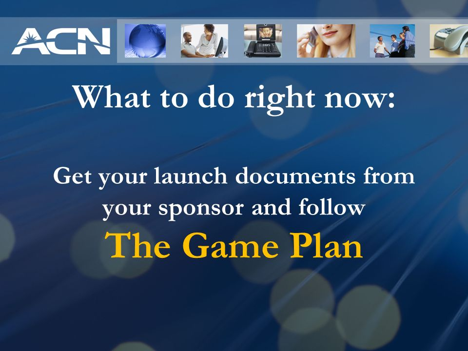 What to do right now: Get your launch documents from your sponsor and follow The Game Plan