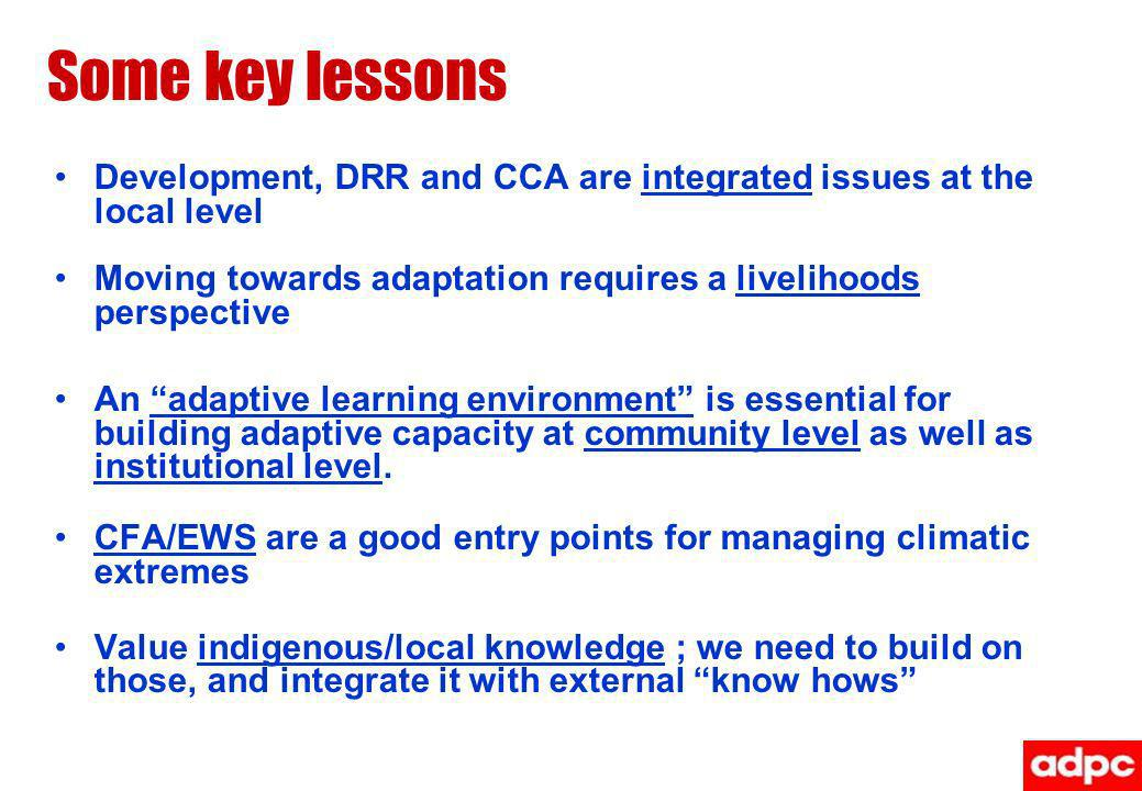 Some key lessons Development, DRR and CCA are integrated issues at the local level. Moving towards adaptation requires a livelihoods perspective.