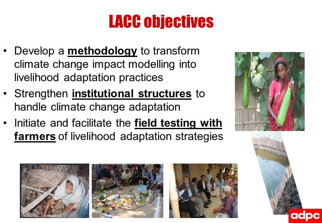LACC objectives Develop a methodology to transform climate change impact modelling into livelihood adaptation practices.