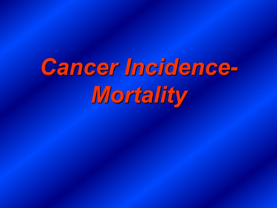 Cancer Incidence- Mortality