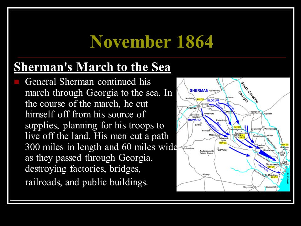 the march to the sea of general sherman in 1864 Major general sherman's march to the sea in 1864 was designed todestroy and sources of supply that could be used by the confederatearmy therefore he authorized the destructio n of crops andlivestock that might be used by the rebel army.