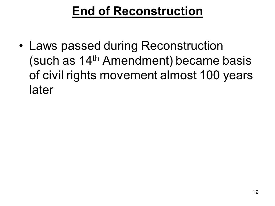 End of Reconstruction Laws passed during Reconstruction (such as 14th Amendment) became basis of civil rights movement almost 100 years later.