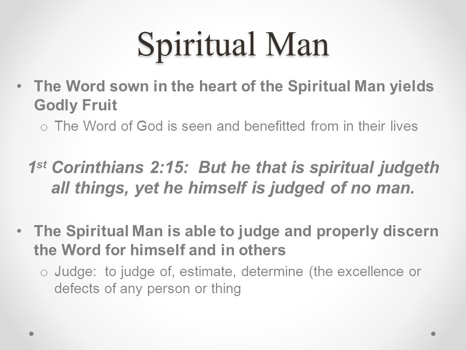 Spiritual Man The Word sown in the heart of the Spiritual Man yields Godly Fruit. The Word of God is seen and benefitted from in their lives.