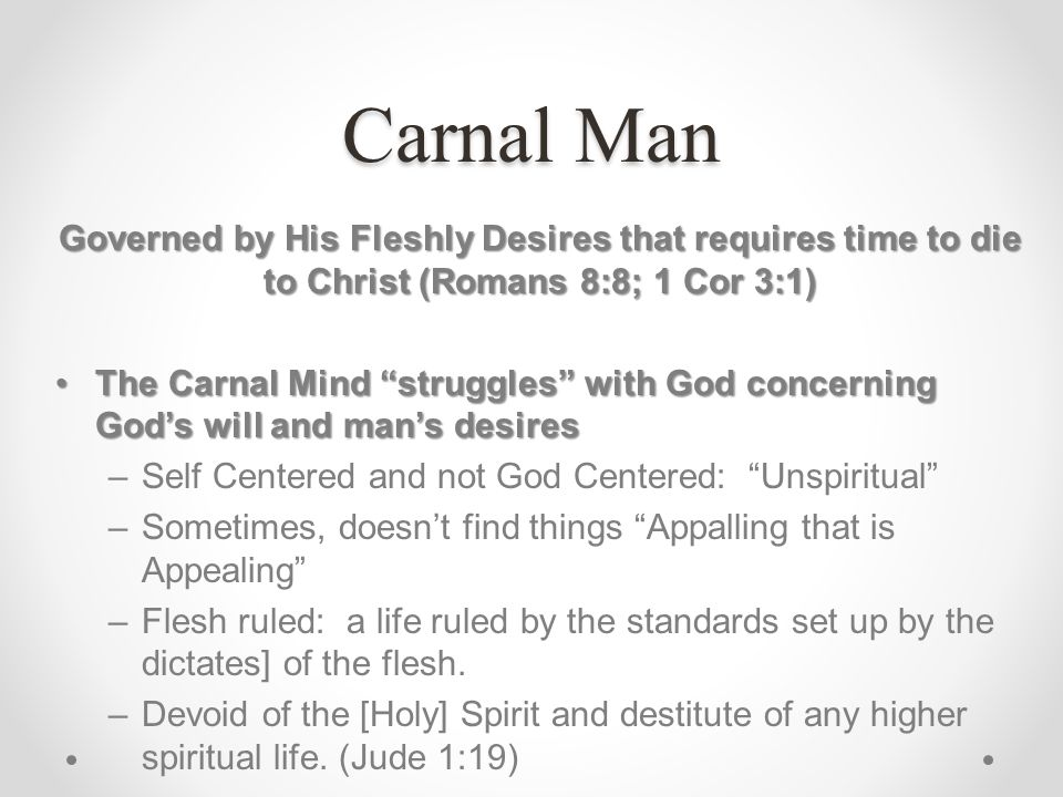 Carnal Man Governed by His Fleshly Desires that requires time to die to Christ (Romans 8:8; 1 Cor 3:1)
