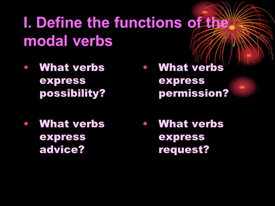 I. Define the functions of the modal verbs