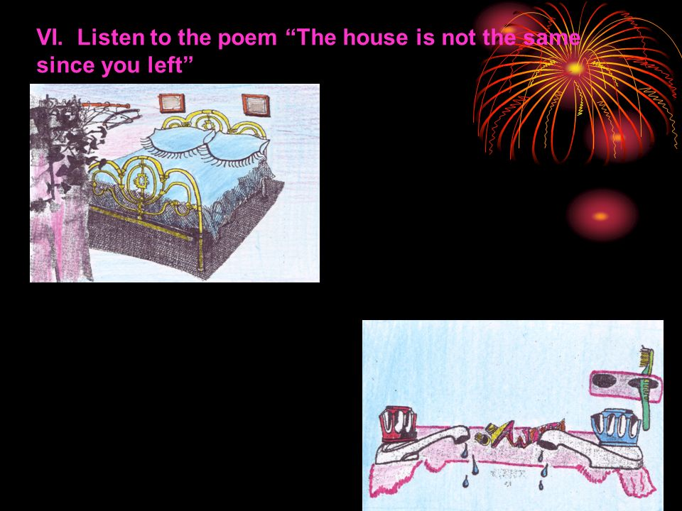VI. Listen to the poem The house is not the same since you left