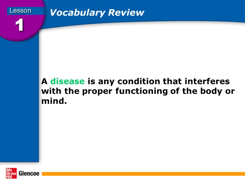 Vocabulary Review A disease is any condition that interferes with the proper functioning of the body or mind.