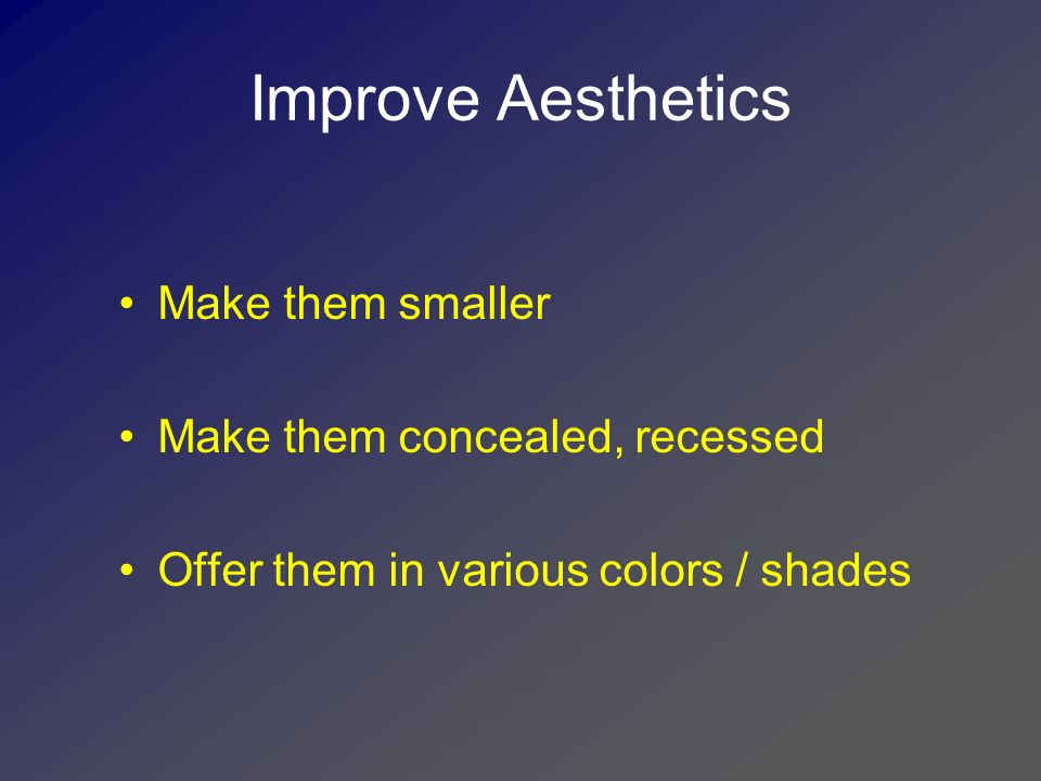 Improve Aesthetics Make them smaller Make them concealed, recessed