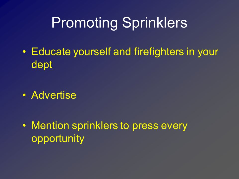 Promoting Sprinklers Educate yourself and firefighters in your dept